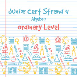Junior Certificate Strand 4 - Ordinary Level - Algebra